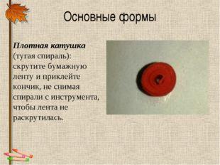 Основные формы Плотная катушка (тугая спираль): скрутите бумажную ленту и при
