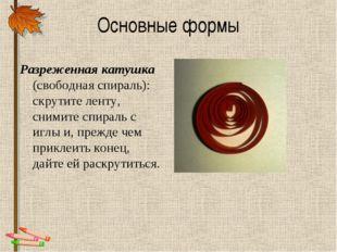 Основные формы Разреженная катушка (свободная спираль): скрутите ленту, сними