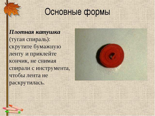 Основные формы Плотная катушка (тугая спираль): скрутите бумажную ленту и при...