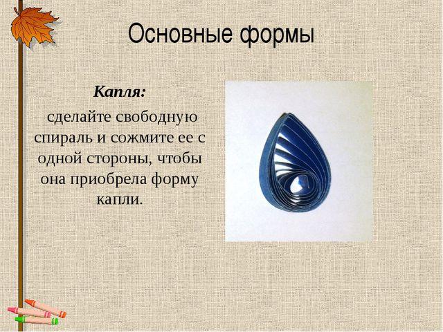 Основные формы Капля: сделайте свободную спираль и сожмите ее с одной стороны...