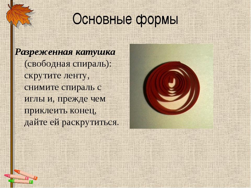 Основные формы Разреженная катушка (свободная спираль): скрутите ленту, сними...