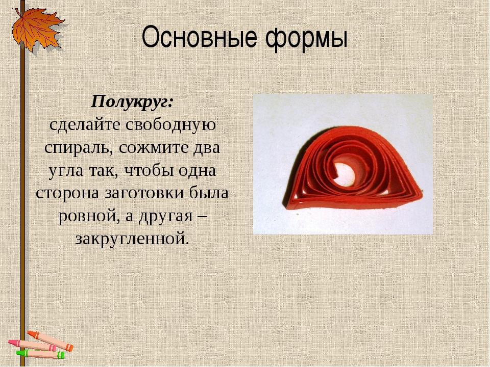 Основные формы Полукруг: сделайтесвободную спираль, сожмите два угла так, чт...