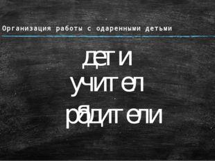 Организация работы с одаренными детьми дети учителя родители