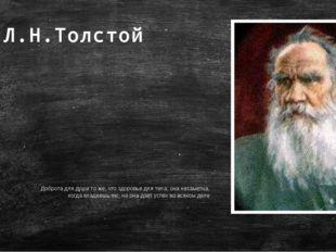 Л.Н.Толстой Доброта для души то же, что здоровье для тела: она незаметна, ког