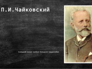 Большой талант требует большого трудолюбия П.И.Чайковский