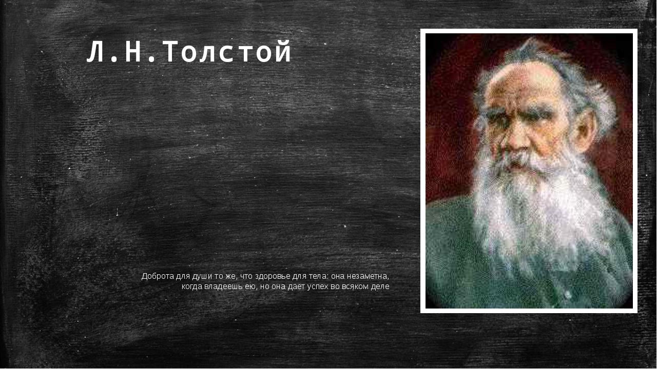 Л.Н.Толстой Доброта для души то же, что здоровье для тела: она незаметна, ког...
