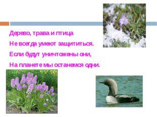 Дерево, трава и птица Не всегда умеют защититься. Если будут уничтожены они,