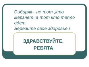 Сибиряк- не тот ,кто мерзнет ,а тот кто тепло одет. Берегите свое здоровье !