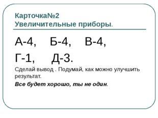 Карточка№2 Увеличительные приборы. А-4, Б-4, В-4, Г-1, Д-3. Сделай вывод . По