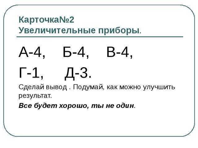 Карточка№2 Увеличительные приборы. А-4, Б-4, В-4, Г-1, Д-3. Сделай вывод . По...