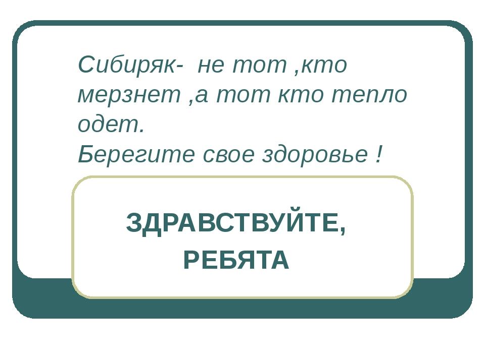 Сибиряк- не тот ,кто мерзнет ,а тот кто тепло одет. Берегите свое здоровье !...