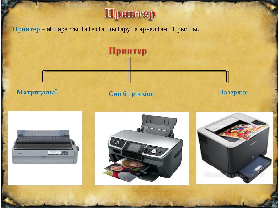 Принтер – ақпаратты қағазға шығаруға арналған құрылғы. Матрицалық Сия бүріккі...