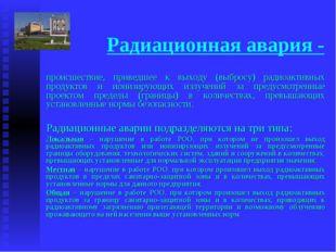 Радиационная авария - происшествие, приведшее к выходу (выбросу) радиоактивны