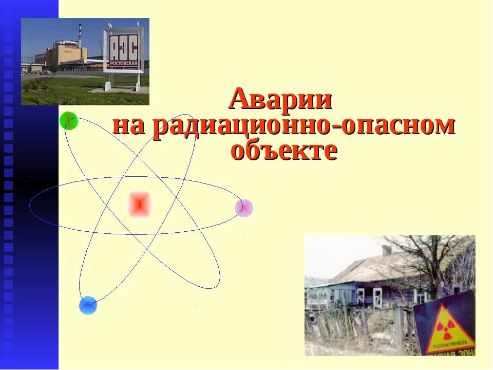 Аварии на радиационно-опасном объекте