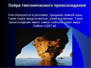 Озёра тектонического происхождения Они образуются в разломах, трещинах земно