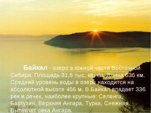 Байкал - озеро в южной части Восточной Сибири. Площадь 31,5 тыс. кв. км. Дли