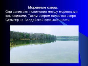 Моренные озера. Они занимают понижения между моренными котловинами. Таким оз
