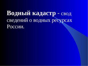 Водный кадастр - свод сведений о водных ресурсах России.