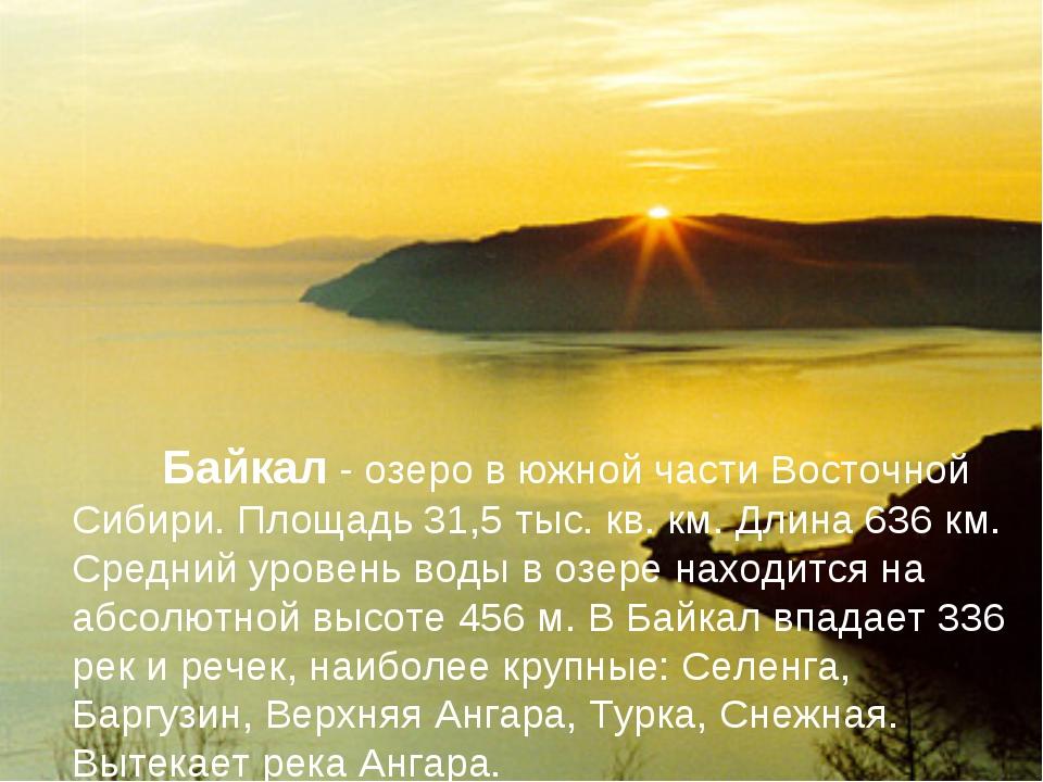 Байкал - озеро в южной части Восточной Сибири. Площадь 31,5 тыс. кв. км. Дли...