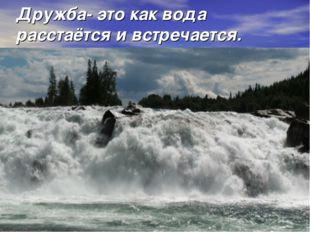 Дружба- это как вода расстаётся и встречается.