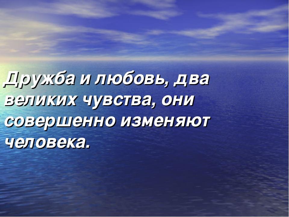 Дружба и любовь, два великих чувства, они совершенно изменяют человека.