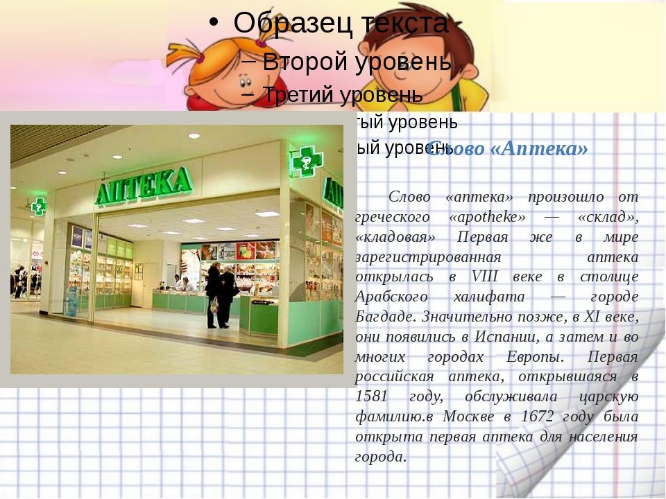 Слово «Аптека» Слово «аптека» произошло от греческого «apotheke» — «склад»,...