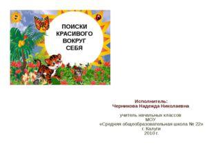 ПОИСКИ КРАСИВОГО ВОКРУГ СЕБЯ Исполнитель: Черникова Надежда Николаевна учител