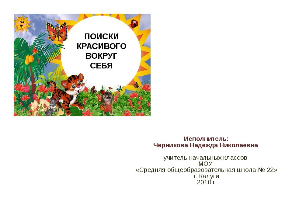 ПОИСКИ КРАСИВОГО ВОКРУГ СЕБЯ Исполнитель: Черникова Надежда Николаевна учител...