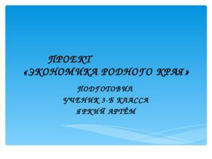 ПРОЕКТ «ЭКОНОМИКА РОДНОГО КРАЯ» ПОДГОТОВИЛ УЧЕНИК 3-Б КЛАССА ЯРКИЙ АРТЁМ