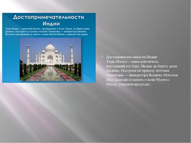 Достопримечательности Индии Тадж-Махал— мавзолей-мечеть, находящийся в Агре,...