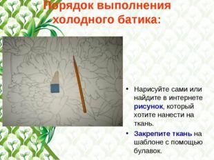 Порядок выполнения холодного батика: Нарисуйте сами или найдите в интернете р