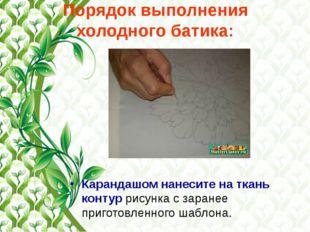 Порядок выполнения холодного батика: Карандашом нанесите на ткань контур рису