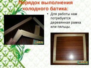 Порядок выполнения холодного батика: Для работы нам потребуется деревянная ра