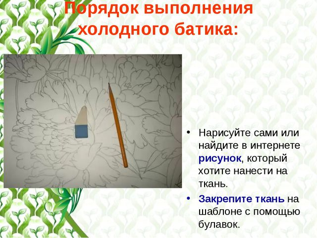 Порядок выполнения холодного батика: Нарисуйте сами или найдите в интернете р...