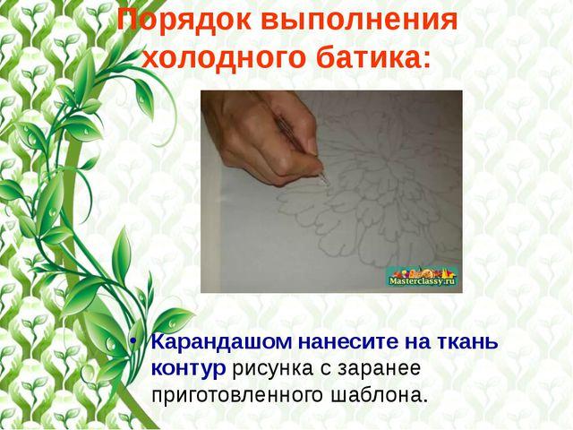 Порядок выполнения холодного батика: Карандашом нанесите на ткань контур рису...