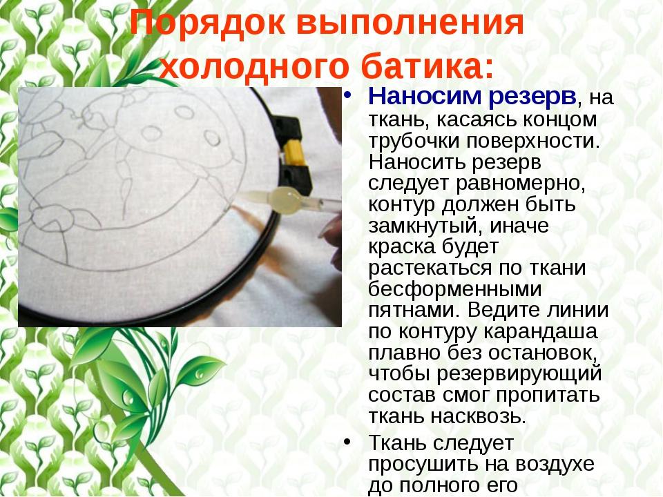 Порядок выполнения холодного батика: Наносим резерв, на ткань, касаясь концом...