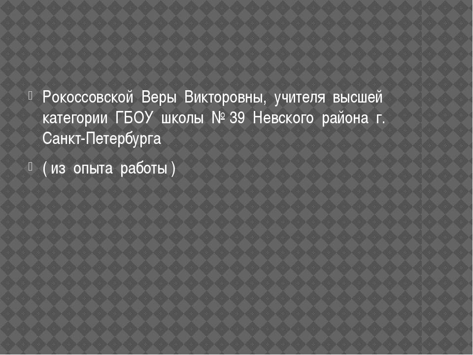 Рокоссовской Веры Викторовны, учителя высшей категории ГБОУ школы № 39 Невск...