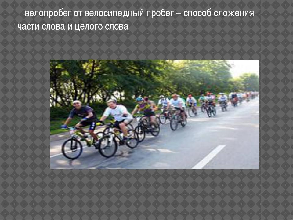 велопробег от велосипедный пробег – способ сложения части слова и целого слова
