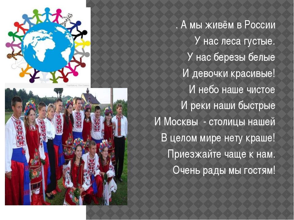 .  . А мы живём в России У нас леса густые. У нас березы белые И девочки кр...