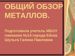 ОБЩИЙ ОБЗОР МЕТАЛЛОВ. Подготовила учитель МБОУ гимназии №14 города Ейска Шуль