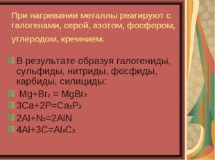 При нагревании металлы реагируют с галогенами, серой, азотом, фосфором, углер