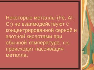 Некоторые металлы (Fe, Al, Сr) не взаимодействуют с концентрированной серной