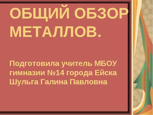 ОБЩИЙ ОБЗОР МЕТАЛЛОВ. Подготовила учитель МБОУ гимназии №14 города Ейска Шуль...