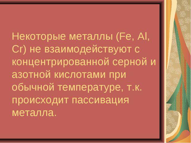 Некоторые металлы (Fe, Al, Сr) не взаимодействуют с концентрированной серной...