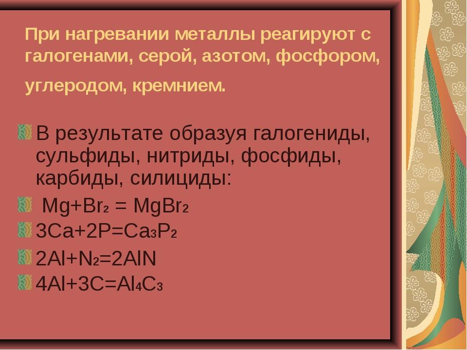 При нагревании металлы реагируют с галогенами, серой, азотом, фосфором, углер...