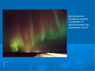 Длительность полярных сияний составляет от десятков минут до нескольких суток.