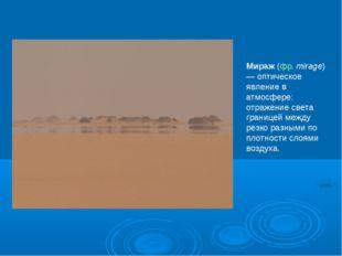 Мираж (фр. mirage) — оптическое явление в атмосфере: отражение света границей