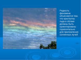 Редкость феномена объясняется тем, что кристаллы льда в облаке должны быть ор