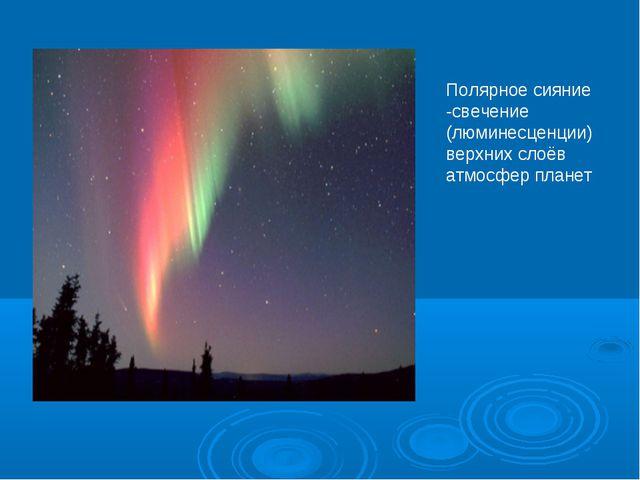 Полярное сияние -свечение (люминесценции) верхних слоёв атмосфер планет