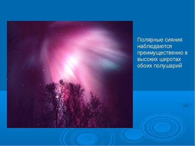 Полярные сияния наблюдаются преимущественно в высоких широтах обоих полушарий